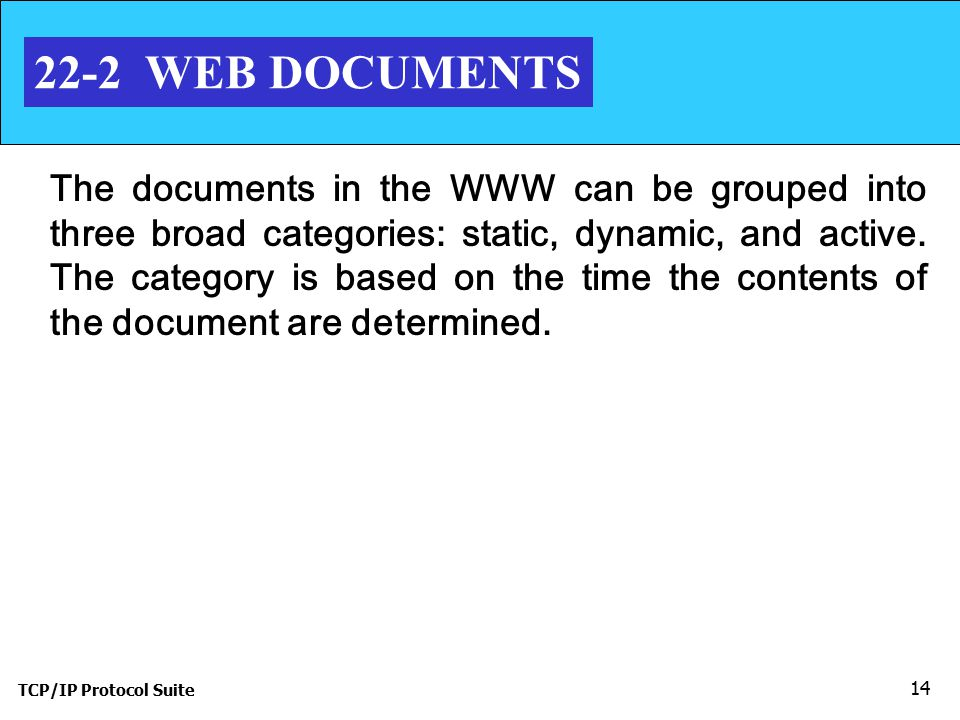 TCP/IP Protocol Suite 14 22-2 WEB DOCUMENTS The documents in the WWW can be grouped into three broad categories: static, dynamic, and active.