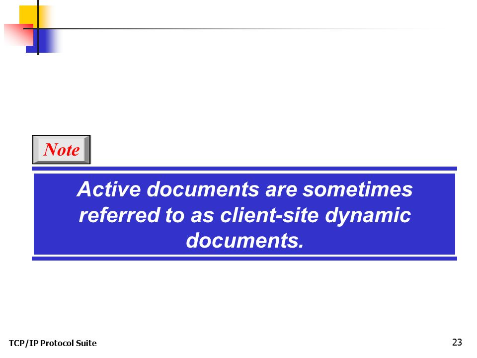 TCP/IP Protocol Suite 23 Active documents are sometimes referred to as client-site dynamic documents.