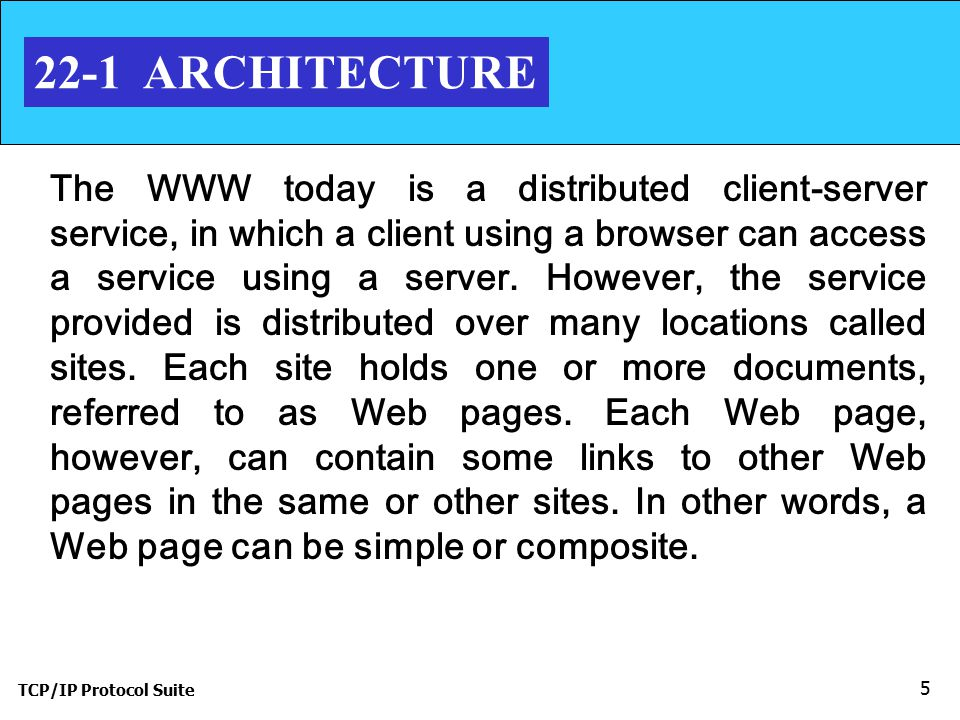 TCP/IP Protocol Suite 5 22-1 ARCHITECTURE The WWW today is a distributed client-server service, in which a client using a browser can access a service using a server.
