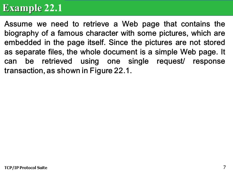 TCP/IP Protocol Suite 7 Assume we need to retrieve a Web page that contains the biography of a famous character with some pictures, which are embedded in the page itself.