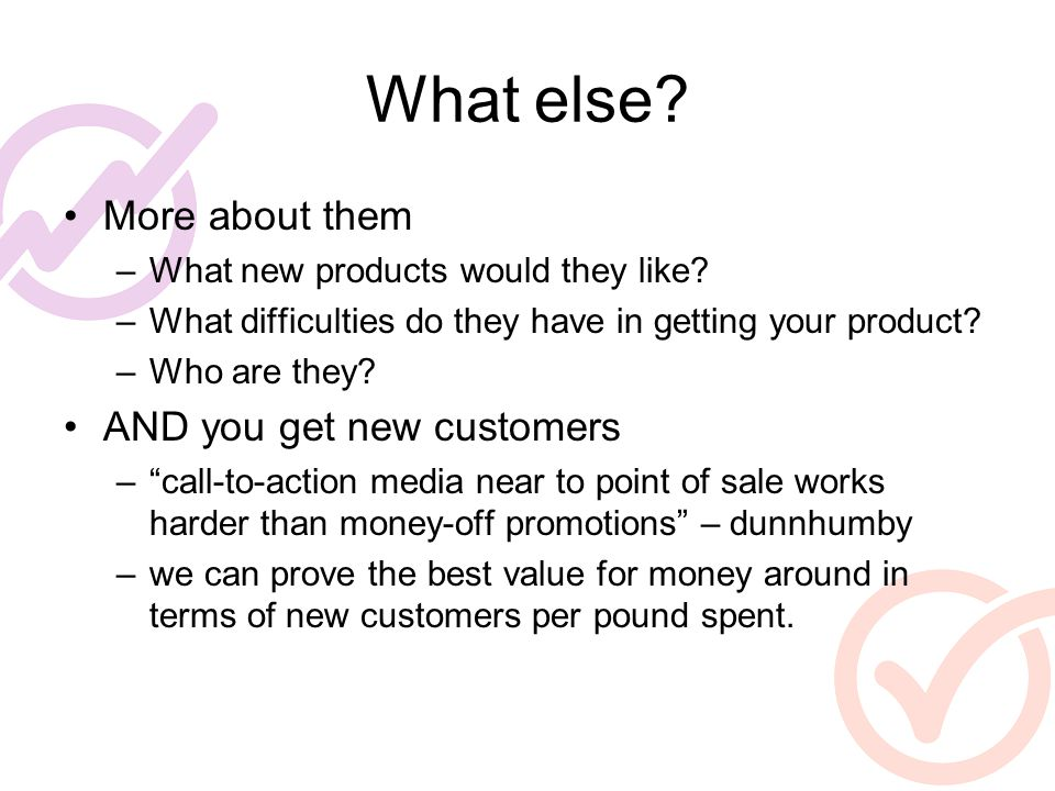 What else? More about them –What new products would they like? –What difficulties do they have in getting your product? –Who are they? AND you get new
