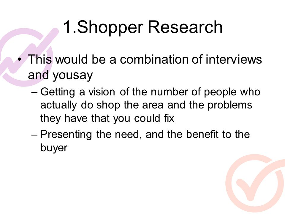 1.Shopper Research This would be a combination of interviews and yousay –Getting a vision of the number of people who actually do shop the area and th