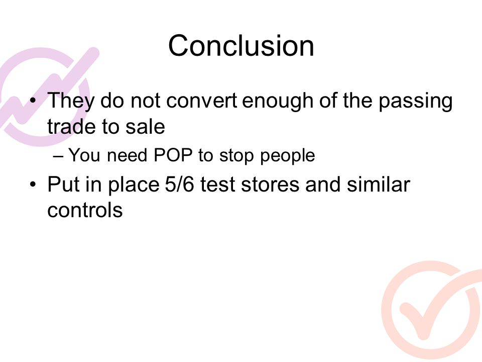 Conclusion They do not convert enough of the passing trade to sale –You need POP to stop people Put in place 5/6 test stores and similar controls