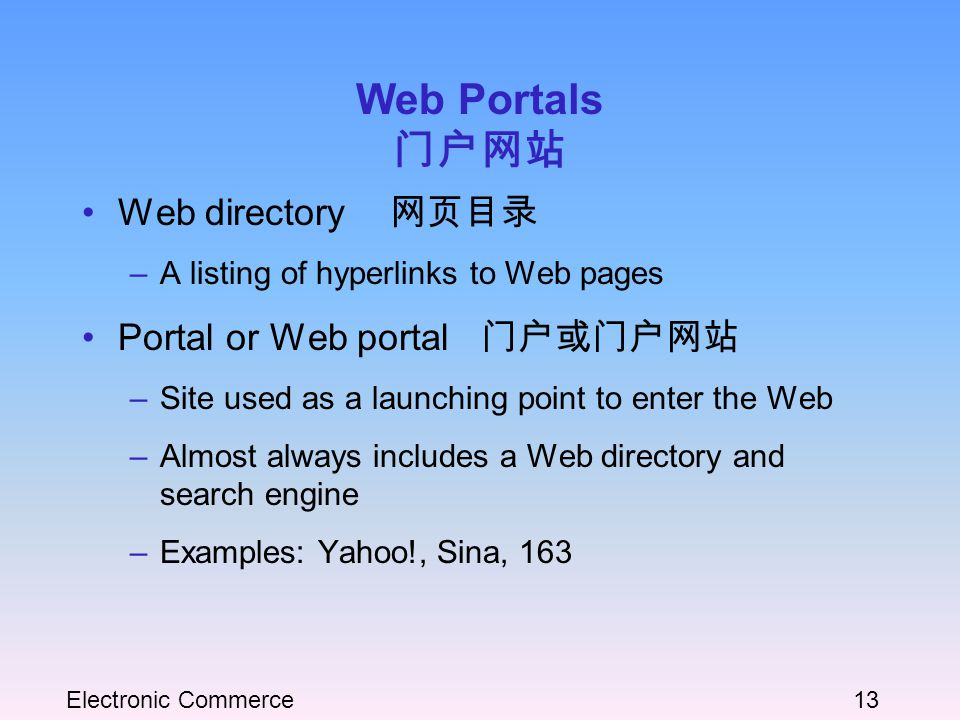 Electronic Commerce13 Web Portals 门户网站 Web directory 网页目录 –A listing of hyperlinks to Web pages Portal or Web portal 门户或门户网站 –Site used as a launching point to enter the Web –Almost always includes a Web directory and search engine –Examples: Yahoo!, Sina, 163