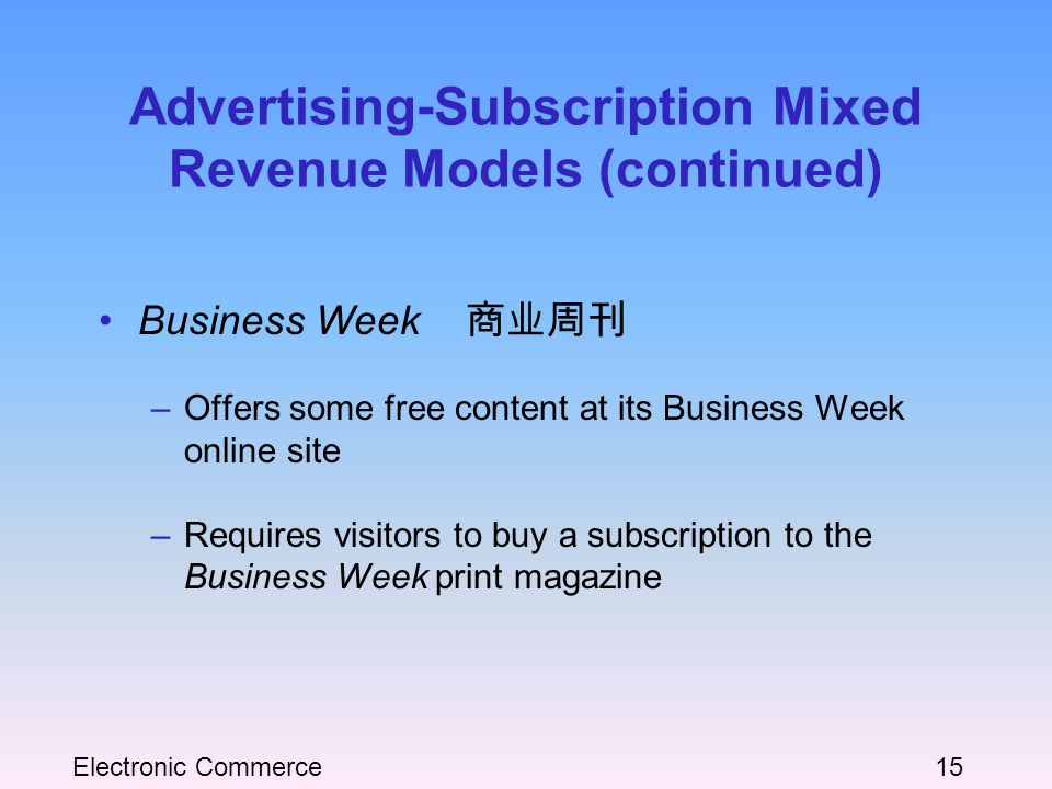 Electronic Commerce15 Advertising-Subscription Mixed Revenue Models (continued) Business Week 商业周刊 –Offers some free content at its Business Week online site –Requires visitors to buy a subscription to the Business Week print magazine