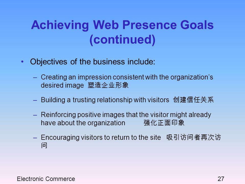 Electronic Commerce27 Achieving Web Presence Goals (continued) Objectives of the business include: –Creating an impression consistent with the organization's desired image 塑造企业形象 –Building a trusting relationship with visitors 创建信任关系 –Reinforcing positive images that the visitor might already have about the organization 强化正面印象 –Encouraging visitors to return to the site 吸引访问者再次访 问