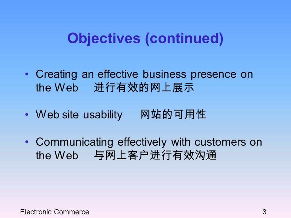 Electronic Commerce3 Objectives (continued) Creating an effective business presence on the Web 进行有效的网上展示 Web site usability 网站的可用性 Communicating effectively with customers on the Web 与网上客户进行有效沟通