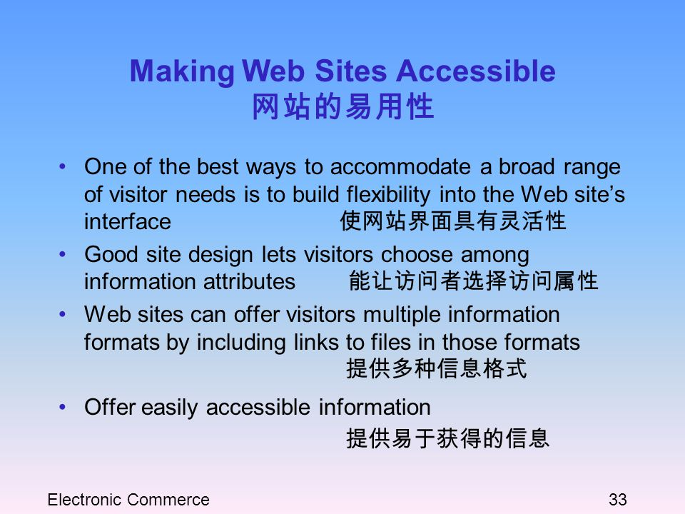 Electronic Commerce33 Making Web Sites Accessible 网站的易用性 One of the best ways to accommodate a broad range of visitor needs is to build flexibility into the Web site's interface 使网站界面具有灵活性 Good site design lets visitors choose among information attributes 能让访问者选择访问属性 Web sites can offer visitors multiple information formats by including links to files in those formats 提供多种信息格式 Offer easily accessible information 提供易于获得的信息