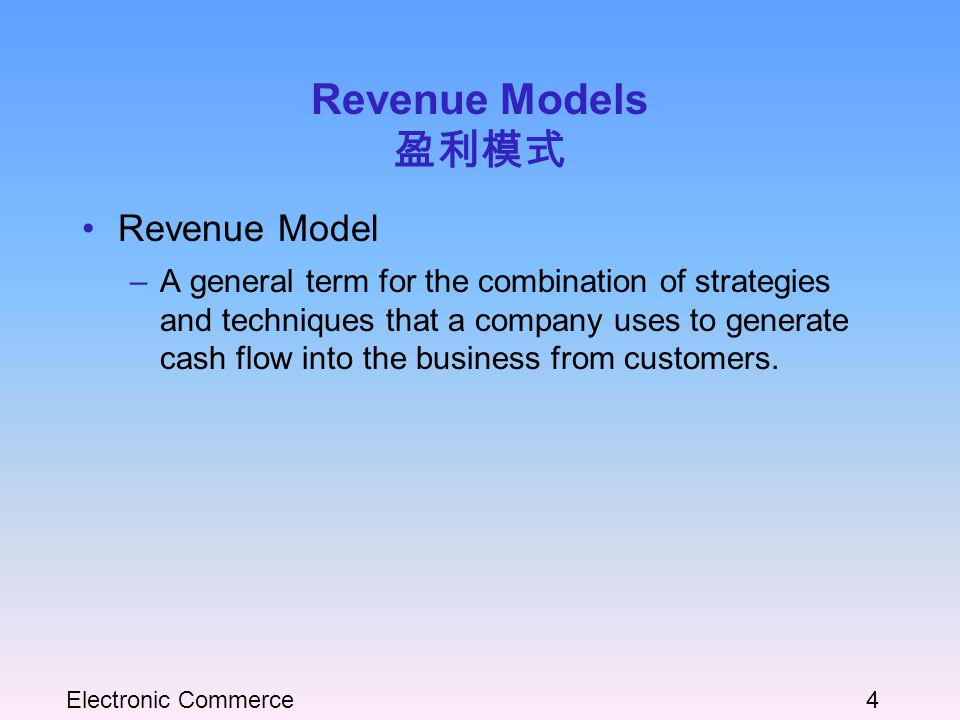 Electronic Commerce4 Revenue Models 盈利模式 Revenue Model –A general term for the combination of strategies and techniques that a company uses to generate cash flow into the business from customers.