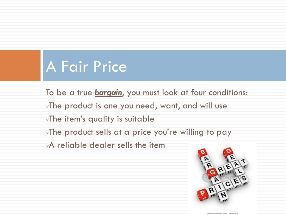 To be a true bargain, you must look at four conditions: The product is one you need, want, and will use The item's quality is suitable The product sel