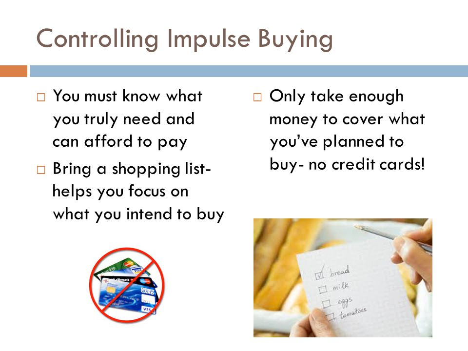Controlling Impulse Buying  You must know what you truly need and can afford to pay  Bring a shopping list- helps you focus on what you intend to bu
