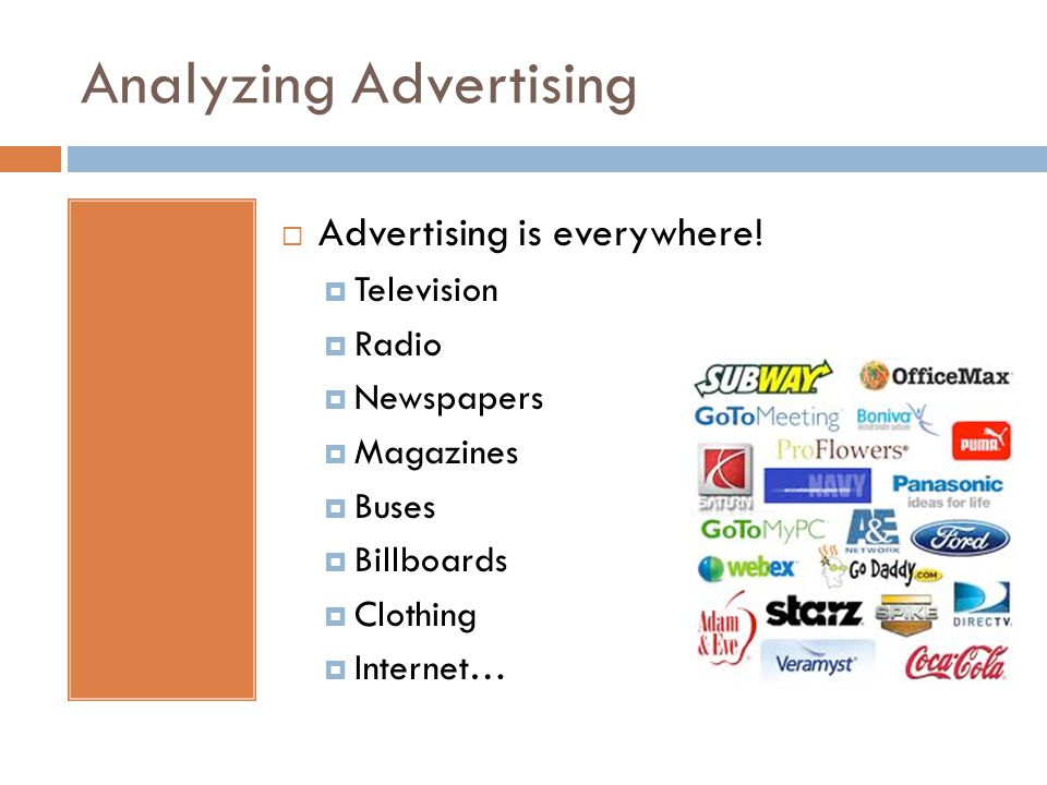 Analyzing Advertising  Advertising is everywhere!  Television  Radio  Newspapers  Magazines  Buses  Billboards  Clothing  Internet…