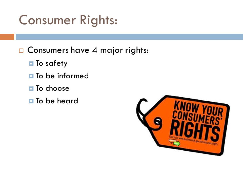 Consumer Rights:  Consumers have 4 major rights:  To safety  To be informed  To choose  To be heard