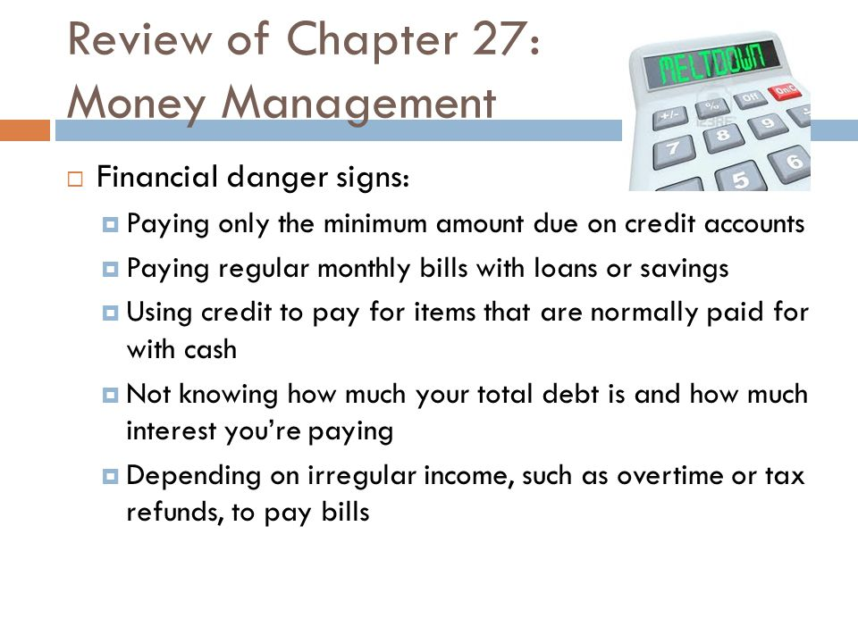 Review of Chapter 27: Money Management  Financial danger signs:  Paying only the minimum amount due on credit accounts  Paying regular monthly bill