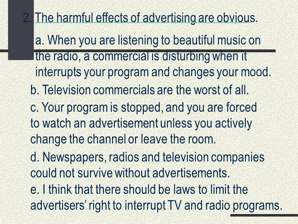 2. The harmful effects of advertising are obvious. a. When you are listening to beautiful music on the radio, a commercial is disturbing when it inter