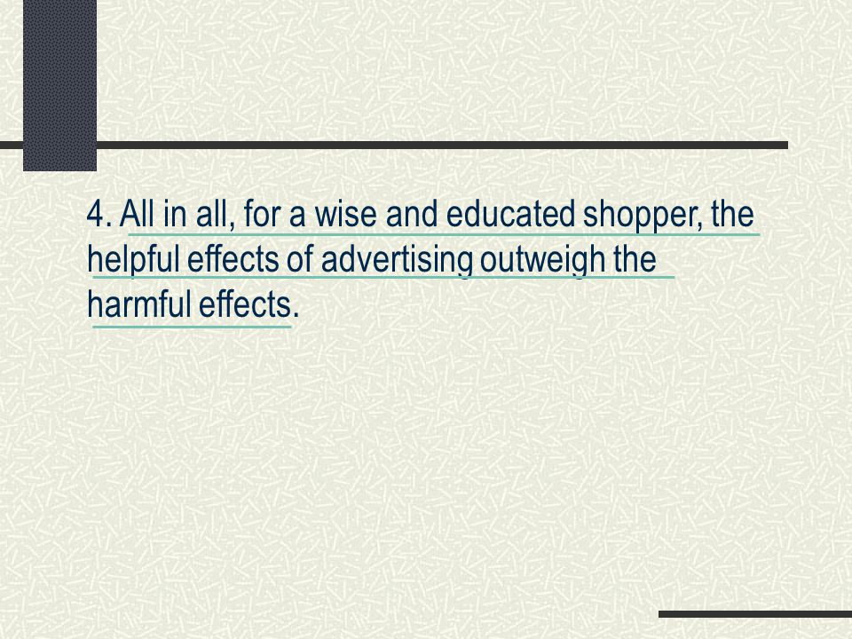 4. All in all, for a wise and educated shopper, the helpful effects of advertising outweigh the harmful effects.