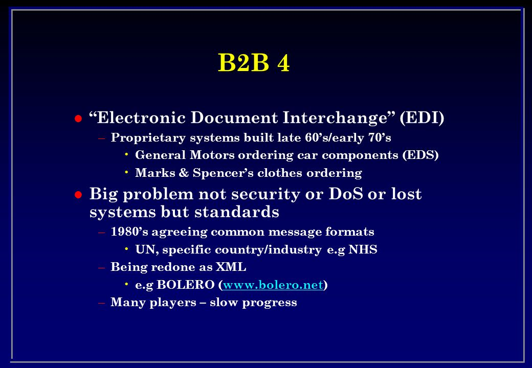 B2B 4 l Electronic Document Interchange (EDI) – Proprietary systems built late 60's/early 70's General Motors ordering car components (EDS) Marks & Spencer's clothes ordering l Big problem not security or DoS or lost systems but standards – 1980's agreeing common message formats UN, specific country/industry e.g NHS – Being redone as XML e.g BOLERO (www.bolero.net)www.bolero.net – Many players – slow progress