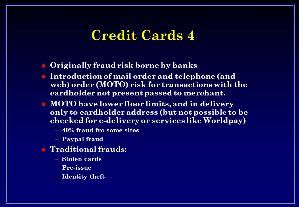 Credit Cards 4 l Originally fraud risk borne by banks l Introduction of mail order and telephone (and web) order (MOTO) risk for transactions with the cardholder not present passed to merchant.