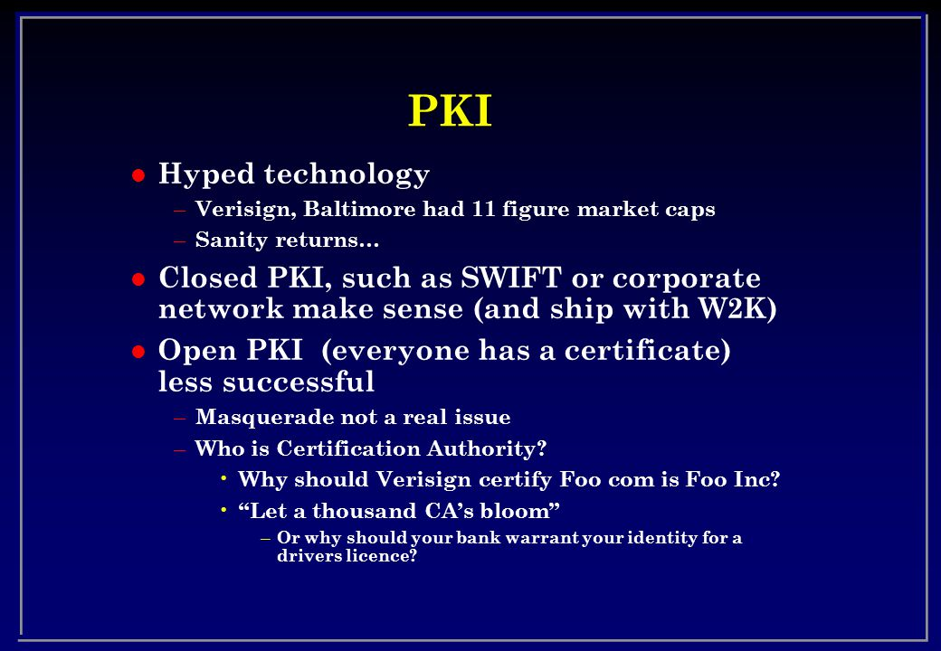 PKI l Hyped technology – Verisign, Baltimore had 11 figure market caps – Sanity returns… l Closed PKI, such as SWIFT or corporate network make sense (and ship with W2K) l Open PKI (everyone has a certificate) less successful – Masquerade not a real issue – Who is Certification Authority.