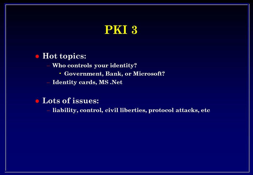 PKI 3 l Hot topics: – Who controls your identity. Government, Bank, or Microsoft.