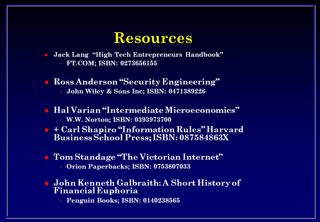 Resources l Jack Lang High Tech Entrepreneurs Handbook – FT.COM; ISBN: 0273656155 l Ross Anderson Security Engineering – John Wiley & Sons Inc; ISBN: 0471389226 l Hal Varian Intermediate Microeconomics – W.W.