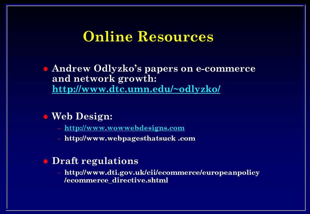 Online Resources l Andrew Odlyzko's papers on e-commerce and network growth: http://www.dtc.umn.edu/~odlyzko/ http://www.dtc.umn.edu/~odlyzko/ l Web Design: – http://www.wowwebdesigns.com http://www.wowwebdesigns.com – http://www.webpagesthatsuck.com l Draft regulations – http://www.dti.gov.uk/cii/ecommerce/europeanpolicy /ecommerce_directive.shtml