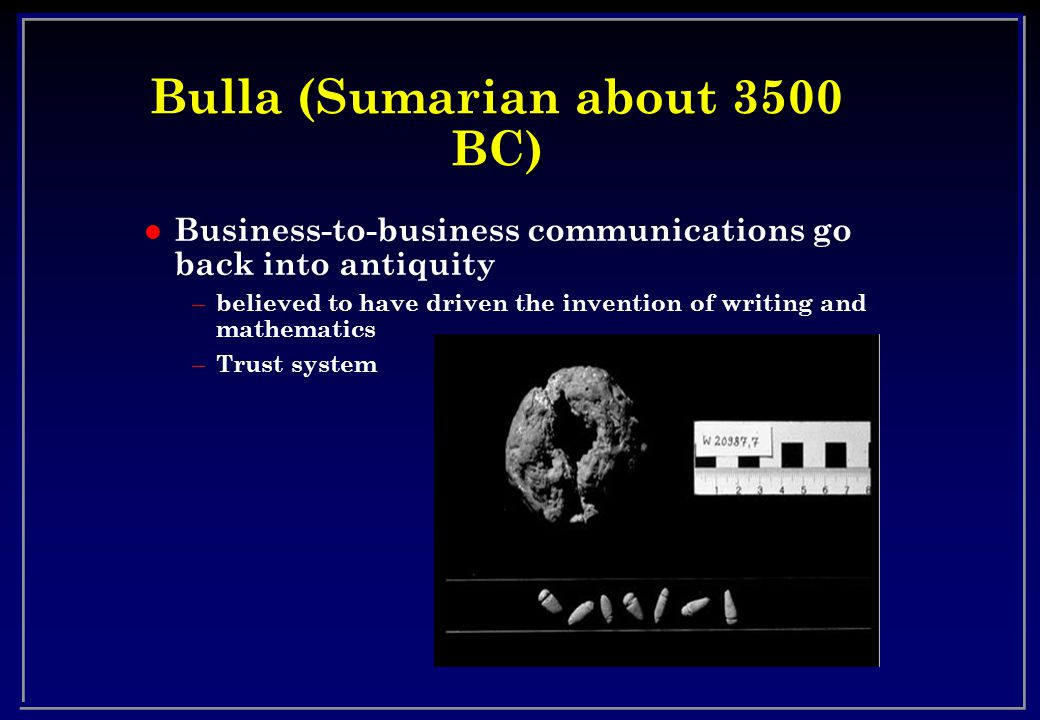 Bulla (Sumarian about 3500 BC) l Business-to-business communications go back into antiquity – believed to have driven the invention of writing and mathematics – Trust system