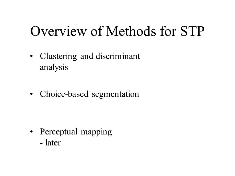 Overview of Methods for STP Clustering and discriminant analysis Choice-based segmentation Perceptual mapping - later