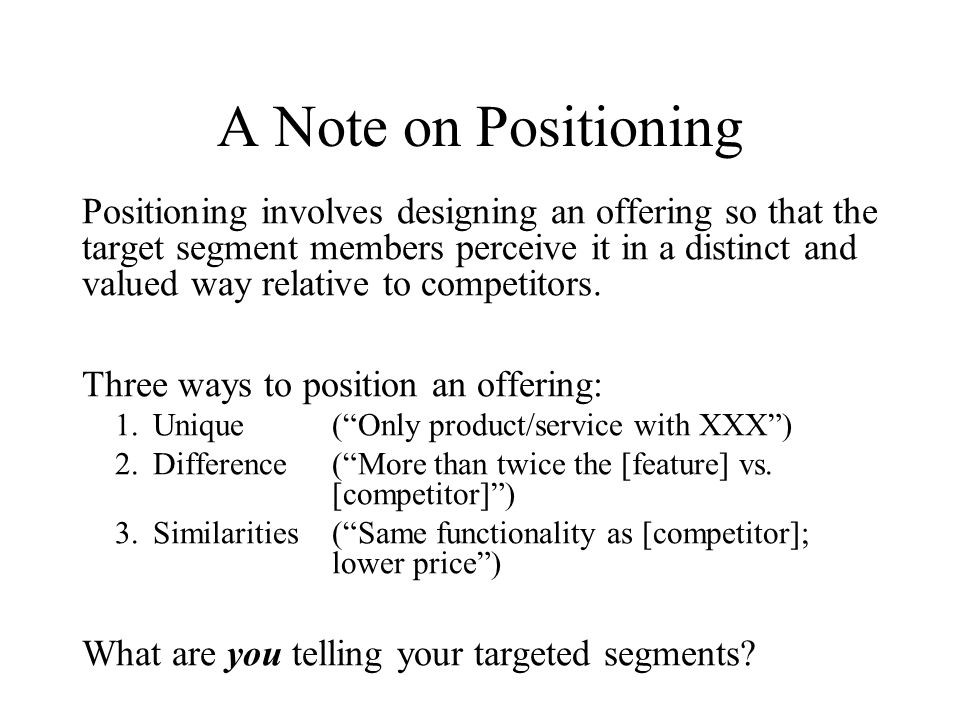A Note on Positioning Positioning involves designing an offering so that the target segment members perceive it in a distinct and valued way relative to competitors.