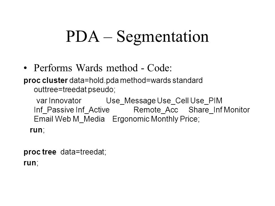 PDA – Segmentation Performs Wards method - Code: proc cluster data=hold.pda method=wards standard outtree=treedat pseudo; var InnovatorUse_Message Use_Cell Use_PIM Inf_Passive Inf_ActiveRemote_AccShare_Inf Monitor Email Web M_Media Ergonomic Monthly Price; run; proc tree data=treedat; run;