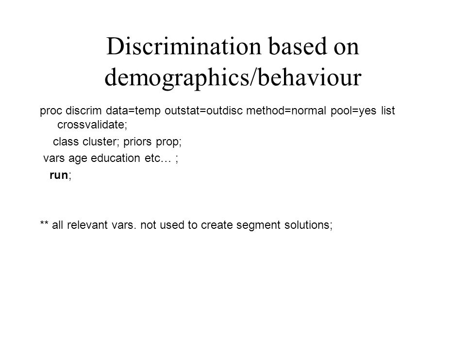 Discrimination based on demographics/behaviour proc discrim data=temp outstat=outdisc method=normal pool=yes list crossvalidate; class cluster; priors prop; vars age education etc… ; run; ** all relevant vars.