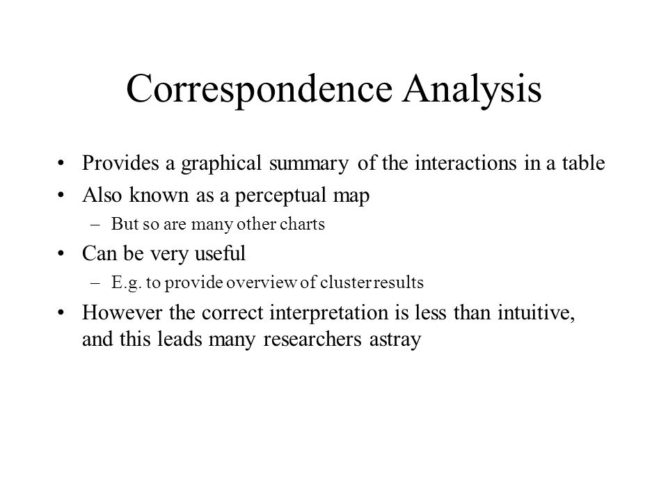 Correspondence Analysis Provides a graphical summary of the interactions in a table Also known as a perceptual map –But so are many other charts Can be very useful –E.g.