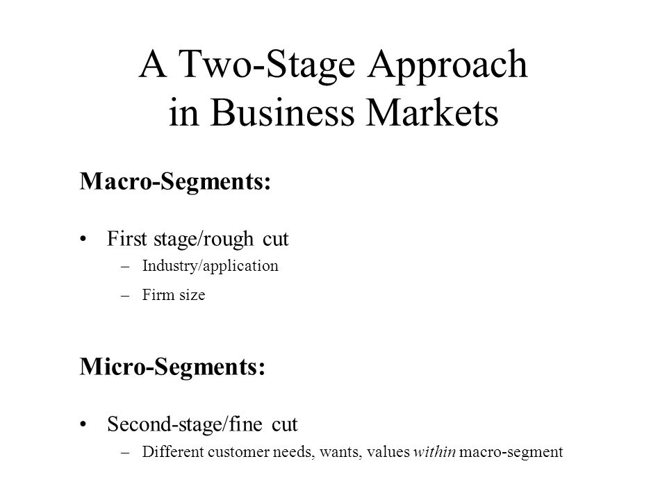 A Two-Stage Approach in Business Markets Macro-Segments: First stage/rough cut –Industry/application –Firm size Micro-Segments: Second-stage/fine cut –Different customer needs, wants, values within macro-segment