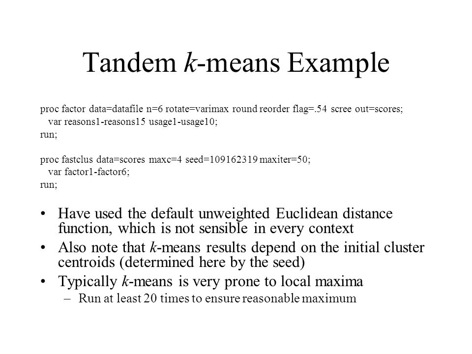 Tandem k-means Example proc factor data=datafile n=6 rotate=varimax round reorder flag=.54 scree out=scores; var reasons1-reasons15 usage1-usage10; run; proc fastclus data=scores maxc=4 seed=109162319 maxiter=50; var factor1-factor6; run; Have used the default unweighted Euclidean distance function, which is not sensible in every context Also note that k-means results depend on the initial cluster centroids (determined here by the seed) Typically k-means is very prone to local maxima –Run at least 20 times to ensure reasonable maximum