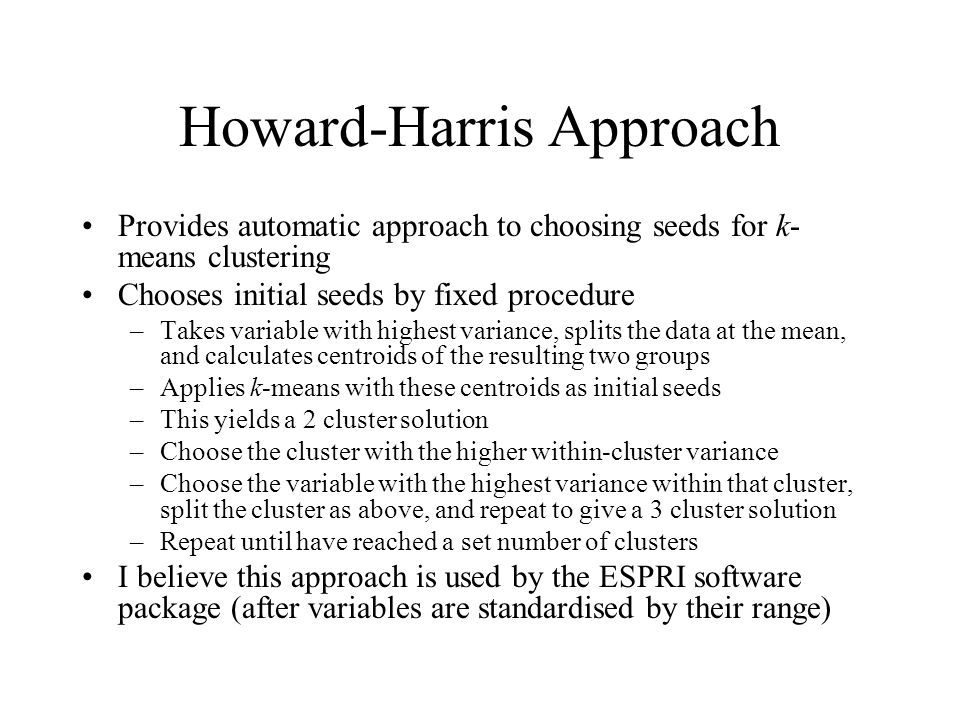 Howard-Harris Approach Provides automatic approach to choosing seeds for k- means clustering Chooses initial seeds by fixed procedure –Takes variable with highest variance, splits the data at the mean, and calculates centroids of the resulting two groups –Applies k-means with these centroids as initial seeds –This yields a 2 cluster solution –Choose the cluster with the higher within-cluster variance –Choose the variable with the highest variance within that cluster, split the cluster as above, and repeat to give a 3 cluster solution –Repeat until have reached a set number of clusters I believe this approach is used by the ESPRI software package (after variables are standardised by their range)
