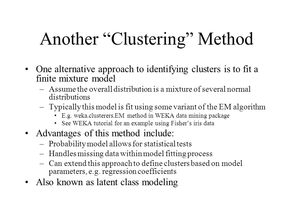 Another Clustering Method One alternative approach to identifying clusters is to fit a finite mixture model –Assume the overall distribution is a mixture of several normal distributions –Typically this model is fit using some variant of the EM algorithm E.g.