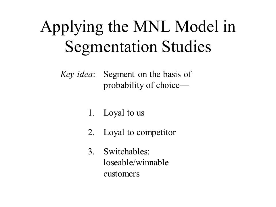 Key idea: Segment on the basis of probability of choice— 1.Loyal to us 2.Loyal to competitor 3.Switchables: loseable/winnable customers Applying the MNL Model in Segmentation Studies