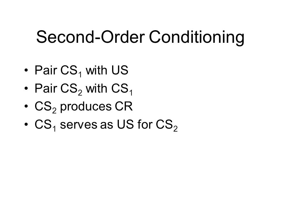 Second-Order Conditioning Pair CS 1 with US Pair CS 2 with CS 1 CS 2 produces CR CS 1 serves as US for CS 2