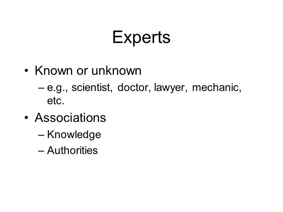 Experts Known or unknown –e.g., scientist, doctor, lawyer, mechanic, etc.