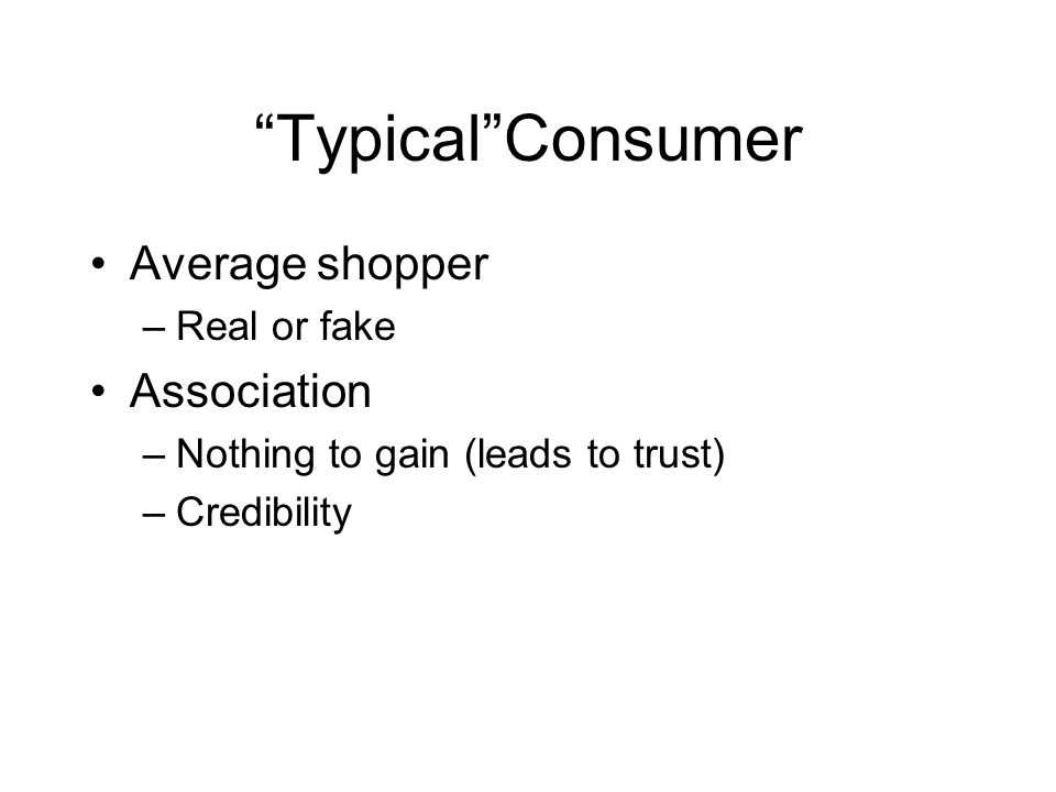 Typical Consumer Average shopper –Real or fake Association –Nothing to gain (leads to trust) –Credibility
