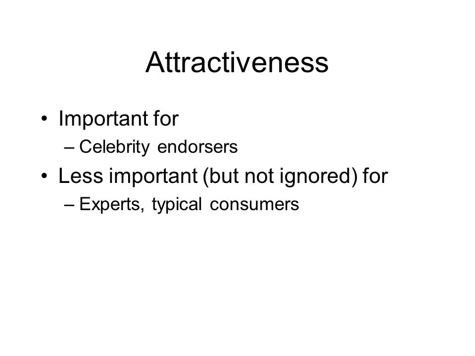 Attractiveness Important for –Celebrity endorsers Less important (but not ignored) for –Experts, typical consumers