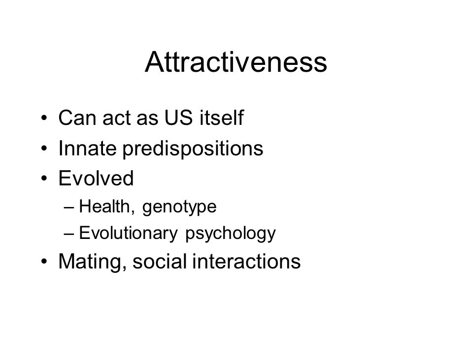 Attractiveness Can act as US itself Innate predispositions Evolved –Health, genotype –Evolutionary psychology Mating, social interactions