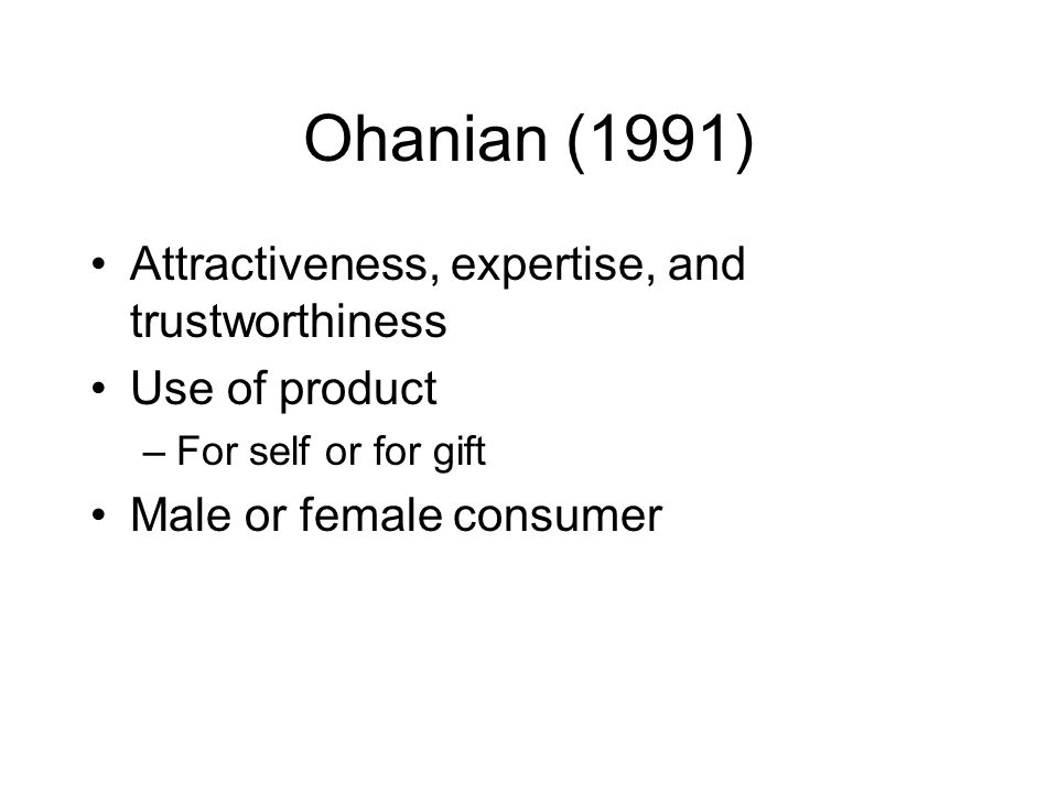 Ohanian (1991) Attractiveness, expertise, and trustworthiness Use of product –For self or for gift Male or female consumer