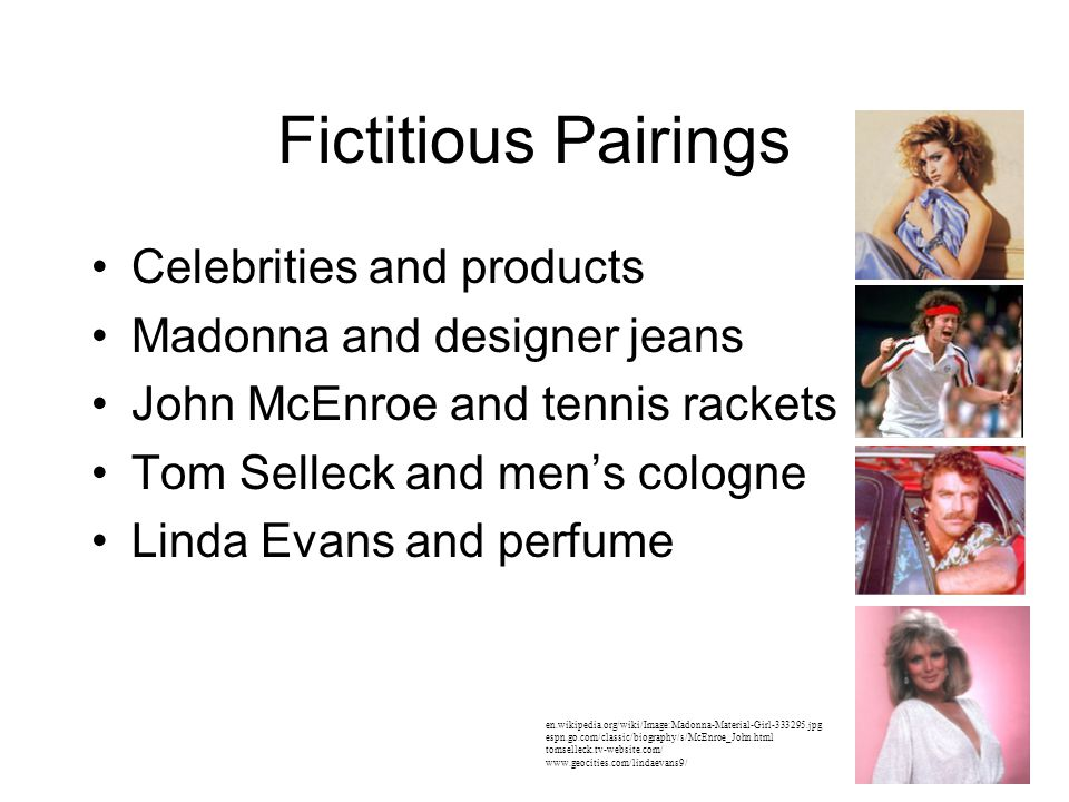 Fictitious Pairings Celebrities and products Madonna and designer jeans John McEnroe and tennis rackets Tom Selleck and men's cologne Linda Evans and perfume en.wikipedia.org/wiki/Image:Madonna-Material-Girl-333295.jpg espn.go.com/classic/biography/s/McEnroe_John.html tomselleck.tv-website.com/ www.geocities.com/lindaevans9/