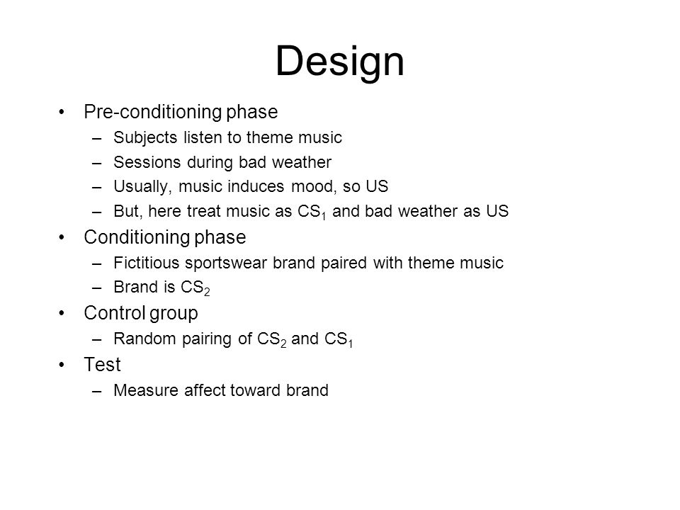 Design Pre-conditioning phase –Subjects listen to theme music –Sessions during bad weather –Usually, music induces mood, so US –But, here treat music as CS 1 and bad weather as US Conditioning phase –Fictitious sportswear brand paired with theme music –Brand is CS 2 Control group –Random pairing of CS 2 and CS 1 Test –Measure affect toward brand