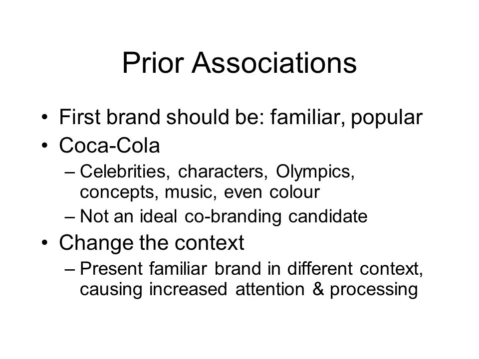 Prior Associations First brand should be: familiar, popular Coca-Cola –Celebrities, characters, Olympics, concepts, music, even colour –Not an ideal co-branding candidate Change the context –Present familiar brand in different context, causing increased attention & processing