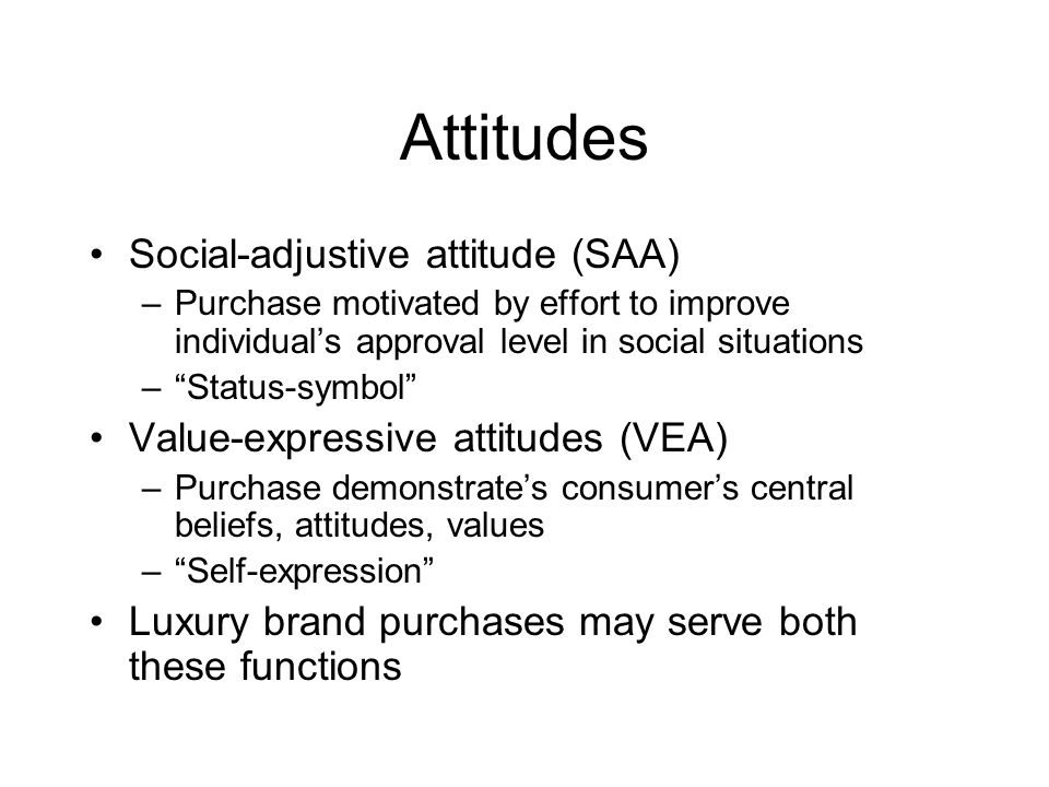 Attitudes Social-adjustive attitude (SAA) –Purchase motivated by effort to improve individual's approval level in social situations – Status-symbol Value-expressive attitudes (VEA) –Purchase demonstrate's consumer's central beliefs, attitudes, values – Self-expression Luxury brand purchases may serve both these functions