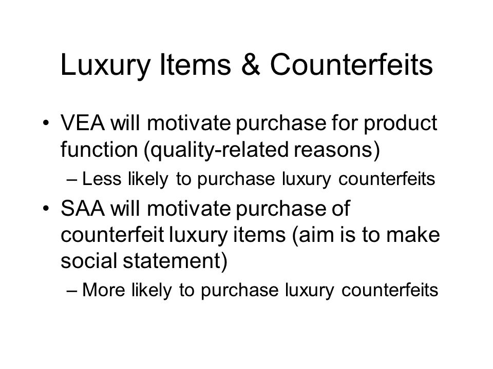 Luxury Items & Counterfeits VEA will motivate purchase for product function (quality-related reasons) –Less likely to purchase luxury counterfeits SAA will motivate purchase of counterfeit luxury items (aim is to make social statement) –More likely to purchase luxury counterfeits