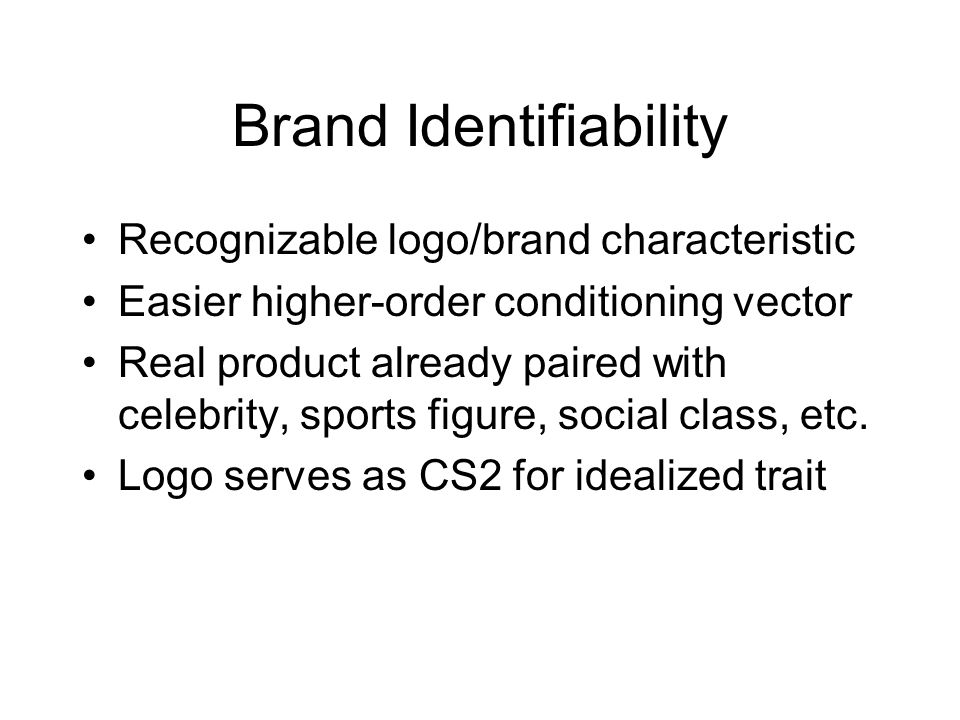 Brand Identifiability Recognizable logo/brand characteristic Easier higher-order conditioning vector Real product already paired with celebrity, sports figure, social class, etc.