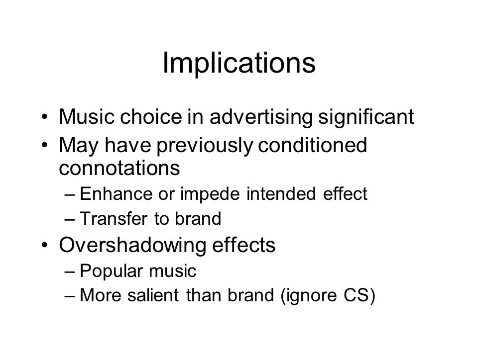 Implications Music choice in advertising significant May have previously conditioned connotations –Enhance or impede intended effect –Transfer to brand Overshadowing effects –Popular music –More salient than brand (ignore CS)